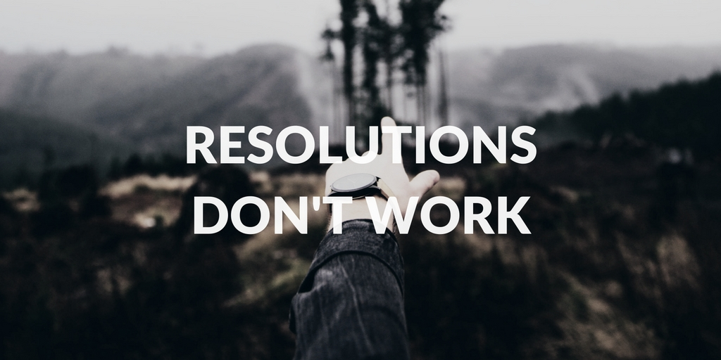 Resolutions don't work. Here's what I'm doing instead.